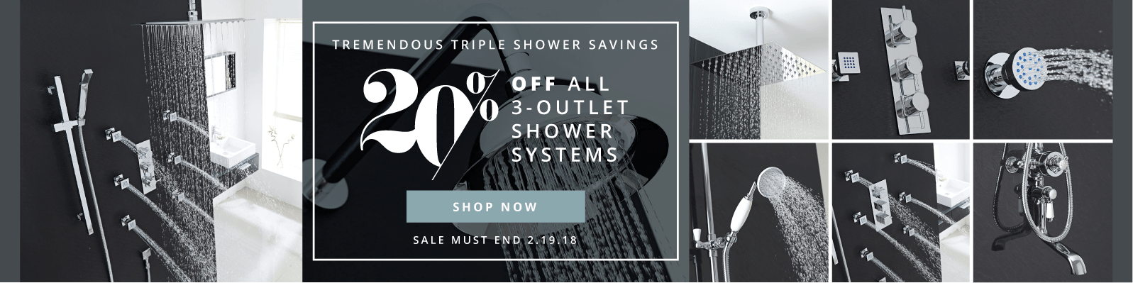 Tremendous Triple Shower Savings 20% off all 3-outlet shower systems Sale Must End 2.19.18