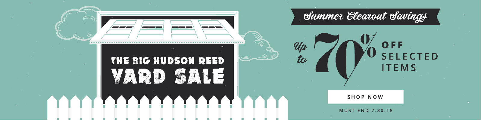 The Big Hudson Reed Yard Sale Summer Clearout Savings Up to 70% off selected items Must End 7.30.18